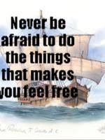 Never Be Afraid To Do The Things To Make You Feel Free